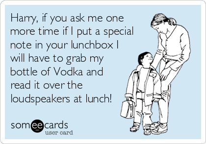 Harry, if you ask me one more time if I put a special note in your lunchbox I will have to grab my bottle of Vodka and read it over the loudspeakers at lunch!