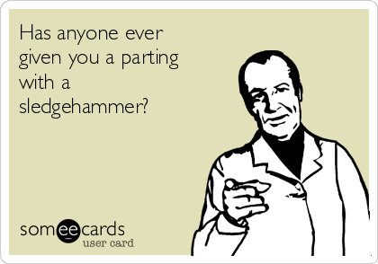 Has anyone ever given you a parting with a sledgehammer?