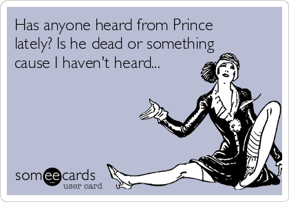 Has anyone heard from Prince lately? Is he dead or something cause I haven't heard...