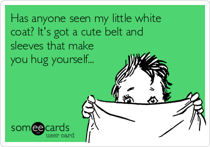 Has anyone seen my little white coat? It's got a cute belt and sleeves that make you hug yourself...