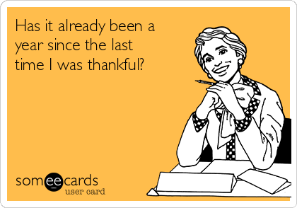 Has it already been a year since the last time I was thankful?