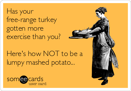 Has your  free-range turkey gotten more exercise than you?   Here's how NOT to be a lumpy mashed potato...