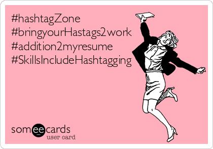 #hashtagZone #bringyourHastags2work #addition2myresume #SkillsIncludeHashtagging