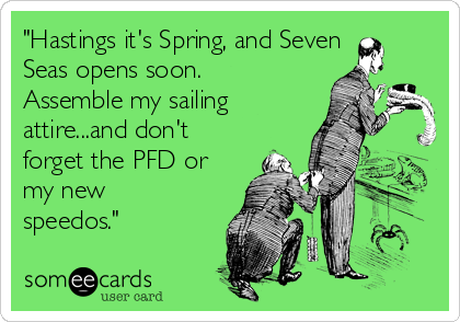 """Hastings it's Spring, and Seven Seas opens soon. Assemble my sailing attire...and don't forget the PFD or my new speedos."""