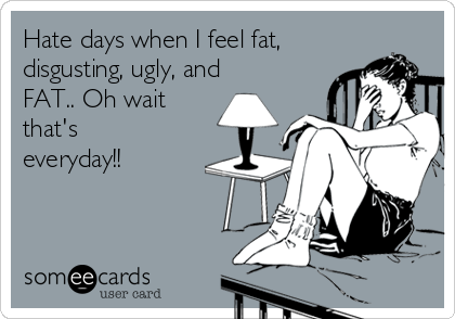 Hate days when I feel fat, disgusting, ugly, and FAT.. Oh wait that's everyday!!