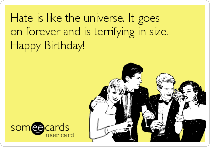 Hate is like the universe. It goes on forever and is terrifying in size. Happy Birthday!