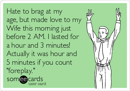 "Hate to brag at my age, but made love to my Wife this morning just before 2 AM. I lasted for a hour and 3 minutes!  Actually it was hour and 5 minutes if you count ""foreplay."""