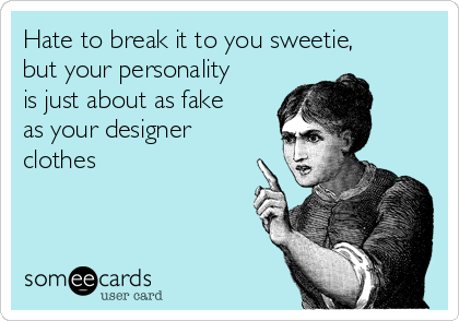 Hate to break it to you sweetie, but your personality is just about as fake as your designer clothes