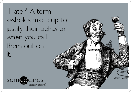 """""""Hater"""" A term assholes made up to justify their behavior  when you call them out on it."""