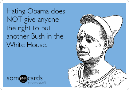 Hating Obama does NOT give anyone the right to put another Bush in the White House.