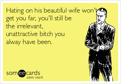 Hating on his beautiful wife won't get you far, you'll still be the irrelevant, unattractive bitch you alway have been.