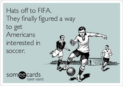 Hats off to FIFA. They finally figured a way  to get Americans interested in soccer.