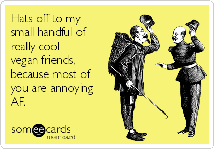 Hats off to my small handful of really cool vegan friends, because most of you are annoying AF.