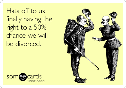 Hats off to us finally having the right to a 50% chance we will be divorced.