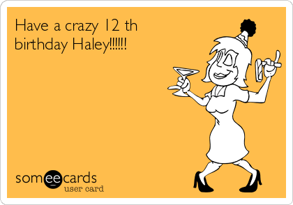 Have a crazy 12 th birthday Haley!!!!!!