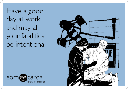 Have A Good Day At Work And May All Your Fatalities Be Intentional