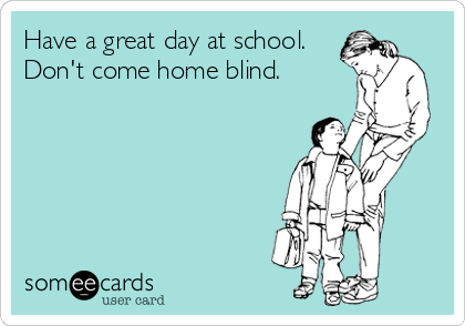Have a great day at school. Don't come home blind.