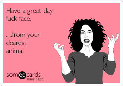 Have a great day fuck face.  .....from your dearest animal.