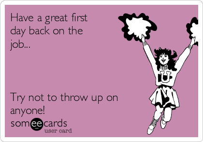 Have a great first day back on the job...    Try not to throw up on anyone!