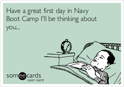 Have a great first day in Navy Boot Camp I'll be thinking about you...