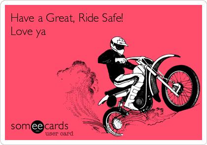 Have a Great, Ride Safe!  Love ya