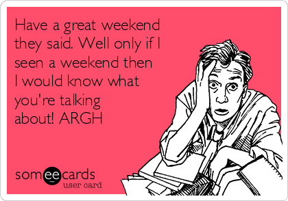 Have a great weekend they said. Well only if I seen a weekend then I would know what you're talking about! ARGH