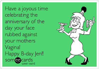 Have a joyous time celebrating the anniversary of the day your face rubbed against your mothers Vagina!  Happy B-day Jen!!