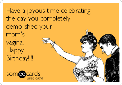 Have a joyous time celebrating the day you completely demolished your mom's vagina. Happy Birthday!!!!