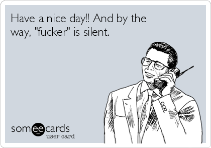 "Have a nice day!! And by the way, ""fucker"" is silent."