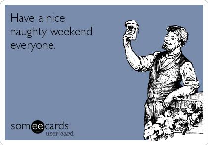 Have a nice naughty weekend everyone.