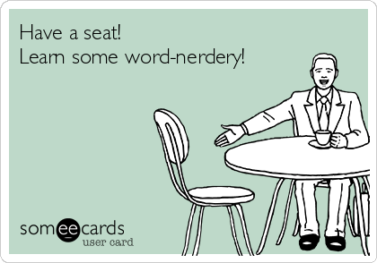 Have a seat! Learn some word-nerdery!