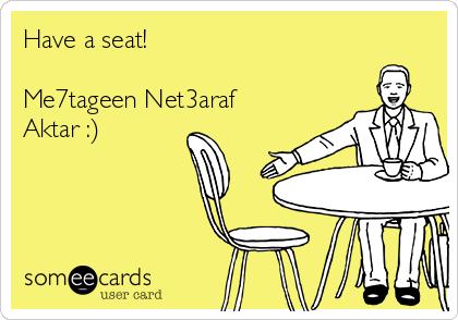Have a seat!  Me7tageen Net3araf Aktar :)