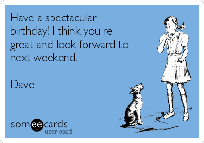 Have a spectacular birthday! I think you're great and look forward to next weekend.  Dave
