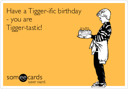 Have A Tigger Ific Birthday You Are Tigger Tastic Birthday Ecard