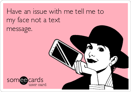 Have an issue with me tell me to my face not a text message.
