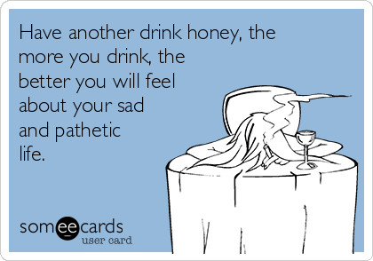 Have another drink honey, the more you drink, the better you will feel about your sad and pathetic life.