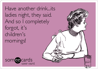 Have another drink...its ladies night, they said.  And so I completely forgot, it's children's mornings!