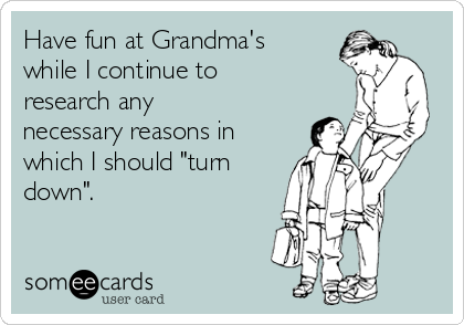 "Have fun at Grandma's while I continue to research any necessary reasons in which I should ""turn down""."