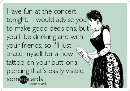 Have fun at the concert tonight.  I would advise you to make good decisions, but you'll be drinking and with your friends, so I'll just brace myself for a new tattoo on your butt or a piercing that's easily visible.