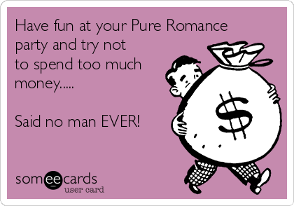 Have fun at your Pure Romance party and try not to spend too much money.....  Said no man EVER!