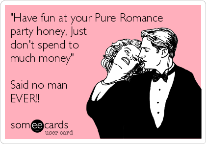 """Have fun at your Pure Romance party honey, Just don't spend to much money""  Said no man EVER!!"