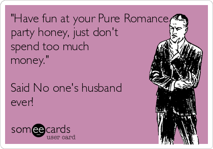 """""""Have fun at your Pure Romance party honey, just don't spend too much money.""""  Said No one's husband ever!"""