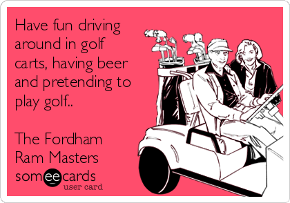 Have fun driving around in golf carts, having beer and pretending to play golf..  The Fordham Ram Masters