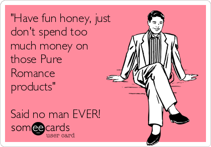 """Have fun honey, just don't spend too much money on those Pure Romance products""  Said no man EVER!"