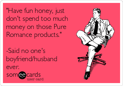 """Have fun honey, just don't spend too much money on those Pure Romance products.""  -Said no one's boyfriend/husband ever."