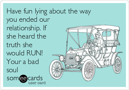 Have fun lying about the way you ended our  relationship. If she heard the truth she would RUN! Your a bad soul