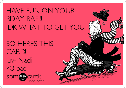 HAVE FUN ON YOUR BDAY BAE!!!!  IDK WHAT TO GET YOU  SO HERES THIS CARD! luv- Nadj <3 bae