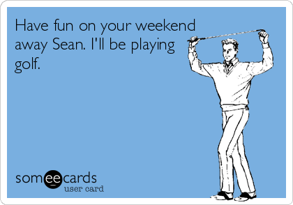 Have fun on your weekend away Sean. I'll be playing golf.