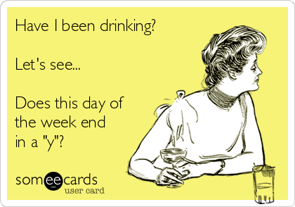 "Have I been drinking?  Let's see...  Does this day of the week end in a ""y""?"