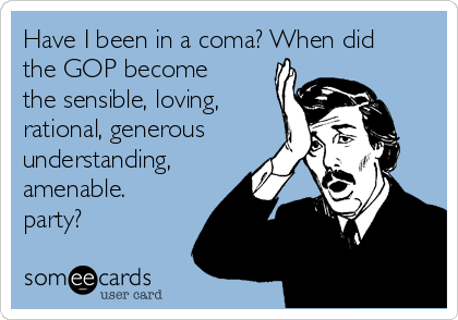 Have I been in a coma? When did the GOP become the sensible, loving, rational, generous understanding, amenable. party?